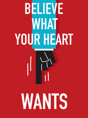 Words BELIEVE WHAT YOUR HEART WANTS