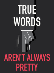 Words TRUE WORDS ARE NOT ALWAYS PRETTY