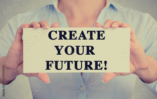 Businesswoman hands holding sign create your future message