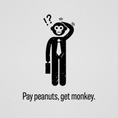Pay peanuts, get monkey