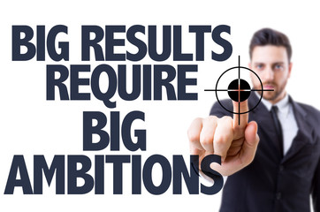 Business man pointing: Big Results Require Big Ambitions