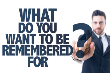 Business man point: What Do You Want to be Remembered For?