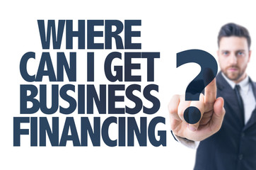 Business man point: Where Can I Get Business Financing?