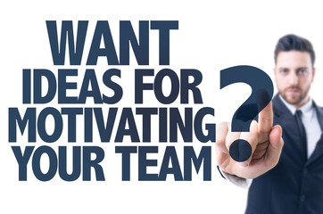 Business man point: Want Ideas For Motivating Your Team?