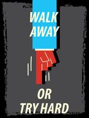 Words WALK AWAY OR TRY HARD