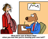 Business cartoon of businesswoman saying to business dog, ever have one of those days when you feel like youre chasing your own tail?.