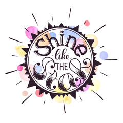Inspiring poster concept. Motivational lettering with watercolor background. Shine like the star. Positive quote in sun shape. Hand drawn illustration for T-shirt and postcard design.
