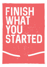 Finish what you started - motivational phrase. Unusual inspiring poster design. Typographic concept. Inspiring and motivating quote. Inspirational words. Inspirational quotes. Banner concept