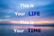 This is your life this is your time inspirational quote