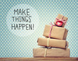 Make Things Happen message with gift boxes