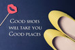 Woman Inspirational motivational quote Good Shoes Take You Good Places. Female fashion background. Life, Happiness concept.