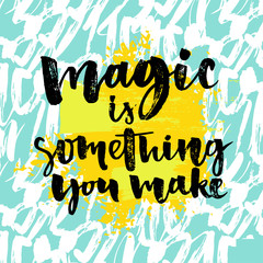 Magic is something you make. Inspiration phrase about life and love. Modern calligraphy text, brush and ink handwriting on artistic yellow and blue background.