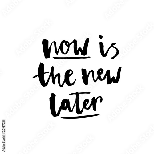 """Now is the new later"" lettering."