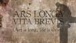 Ars longa, vita brevis. Latin phrase meaning Art is long, life is short.