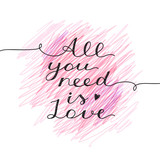 all you need is love, vector lettering, handwritten text for valentines day on hand drawn background