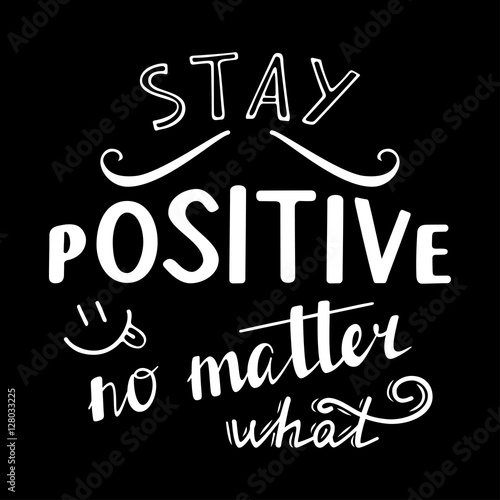 Stay positive no matter what. Positive quote lettering. Calligraphy postcard or poster graphic design typography element. Hand written vector sign.