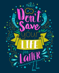 Dont save your life for latter