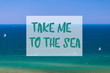 Take me to the sea inspirational summer quote