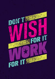 Do Not Wish For It, Work For It. Creative Motivation Quote. Vector Outstanding Typography Poster Concept