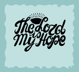 Hand lettering The Lord is my hope, made near the sun.