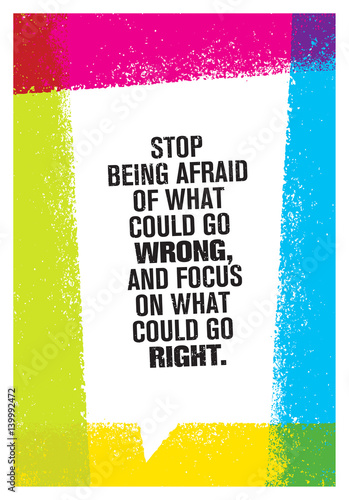 Fotobehang Positive Typography Stop Being Afraid Of What Could Go Wrong And Focus On What Could Go Right. Inspiring Creative Motivation Quote.