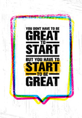 You Do Not Have To Be Great To Start But You Have To Start To Be Great. Inspiring Creative Motivation Quote