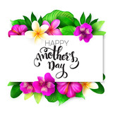 Vector mothers day greetings card with hand lettering - happy mothers day - with tropical flowers - alstroemeria, plumeria, hibiscus and leaves