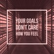 "inspirational motivational quote ""your goals do not care how you feel"" on hallway background."