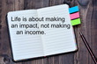 Life is abot making an impact, not making an income on notebook