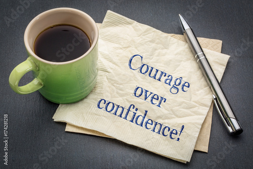 Courage over confidence!