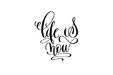 life is now hand lettering inscription