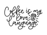 Coffee is my love language vector illustration. Modern calligraphy isolated on white background. Hand drawn coffee inspirational phrase. Modern lettering for poster, greeting card, t-shirt, fast-food.