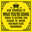 Motivational quote. Vintage style. Ask yourself if what you're doing today is getting you closer to where you want to be tomorrow.
