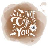 Take coffee with you lettering. Coffee quotes. Handwritten design. Vector illustration.