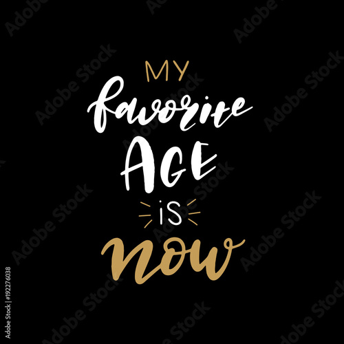 Plexiglas Positive Typography Hand lettered My Favorite Age is Now, Modern Hand Lettering, Vector Poster with Modern Calligraphy, Greeting Card, Positive Quote Background, Black and Gold Elements