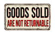 Goods sold are not returnable vintage rusty metal sign