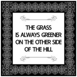 Common English proverbs.The grass is always greener on the other side of the hill.