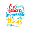 Believe impossible things motivational quote