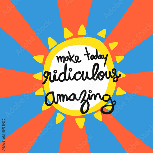 Plexiglas Positive Typography Make today ridiculous amazing word lettering vector illustration