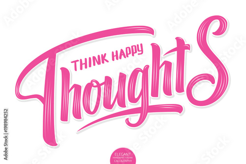 Plexiglas Positive Typography Vector volumetric lettering - Think Happy Thoughts. Hand drawn inspiring motivation card with modern brush calligraphy. Isolated on white with shadows and highlights. Elegant handwritten calligraphy