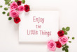 Enjoy The Little Things message with roses and leaves top view flat lay
