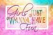 Leinwanddruck Bild - Girls just wanna have fun