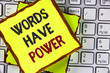 Text sign showing Words Have Power. Conceptual photo Statements you say have the capacity to change your reality written on Sticky Note Paper placed on the Laptop.