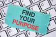 Handwriting text writing Find Your Purpose. Concept meaning life goals Career Searching educate knowing possibilities written on tear Sticky Note Paper placed on the Laptop.