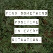 "Quote ""Find something positive in every situation."""