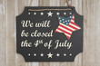 We will be closed the 4th of July Independence Day message