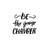 Be the game changer. Motivational saying, brush lettering inscription for t-shirts and posters.