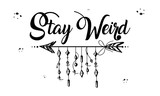 Boho Style, Hand Drawn Lettering- Stay Weird, Ethnic  Print Design.