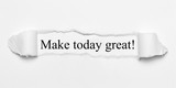 Make today great! on white torn paper