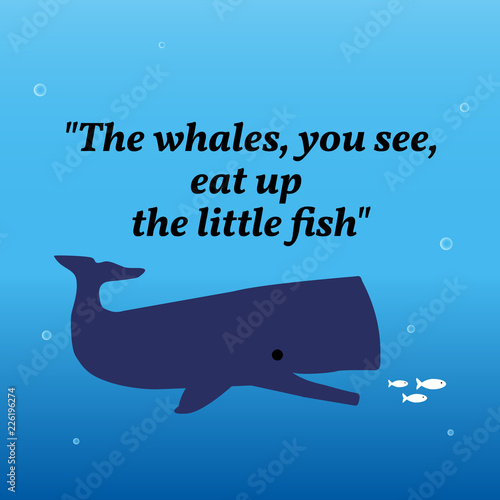 Inspirational motivational quote.The whales, you see, eat up the little fish.